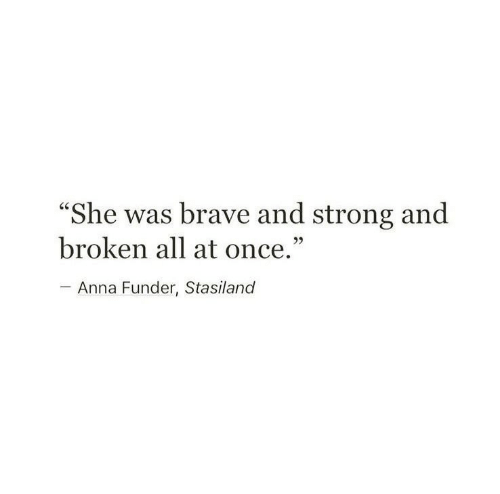 """Anna, Brave, and Strong: """"She was brave and strong and  broken all at once.""""  - Anna Funder, Stasiland"""