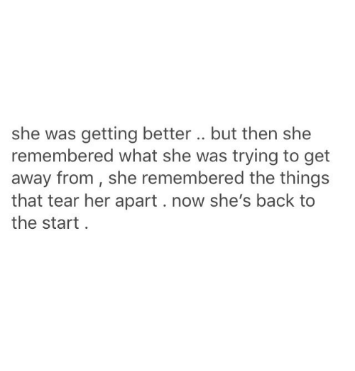 Back, Her, and She: she was getting better .. but then she  remembered what she was trying to get  away from, she remembered the things  that tear her apart. now she's back to  the start.
