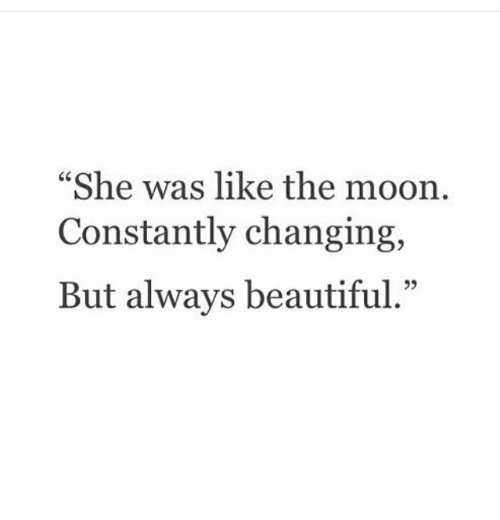 """Beautiful, Moon, and The Moon: She was like the moon  Constantly changing,  But always beautiful."""""""