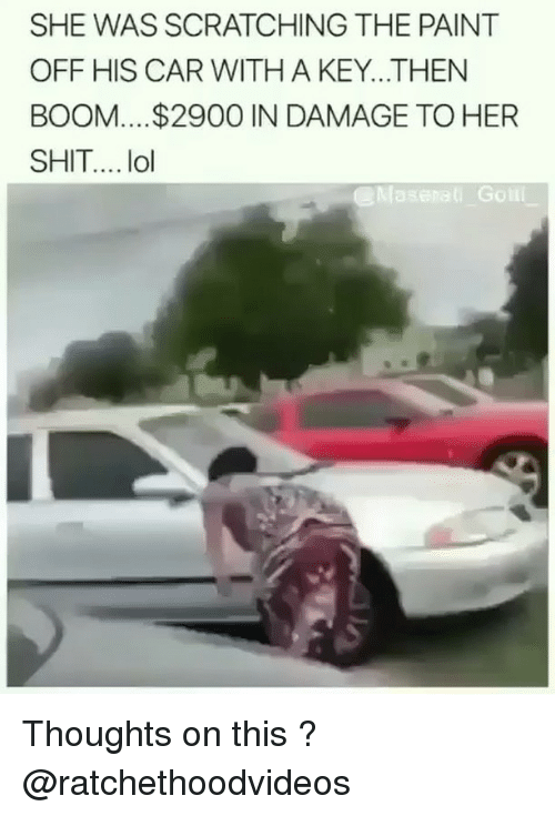 Lol, Memes, and Shit: SHE WAS SCRATCHING THE PAINT  OFF HIS CAR WITH A KEY...THEN  BOOM... .$2900 IN DAMAGE TO HER  SHIT... lol  eMaserai Golii Thoughts on this ? @ratchethoodvideos
