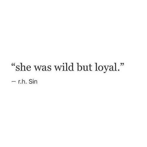 "Wild, Sin, and She: ""she was wild but loyal.""  - r.h. Sin"