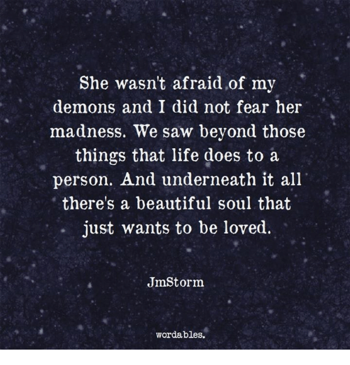 Beautiful, Life, and Saw: She wasn't afraid of my  demons and I did not fear her  madness. We saw beyond those  things that life does to a  person. And underneath it all  there's a beautiful soul that  just wants to be loved.  JmStorm  wordables.
