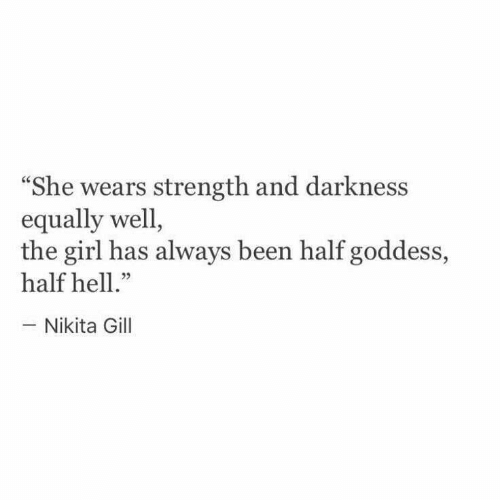 """Girl, Hell, and Been: She wears strength and darkness  equally well,  the girl has always been half goddess,  half hell.""""  -Nikita Gill  05"""