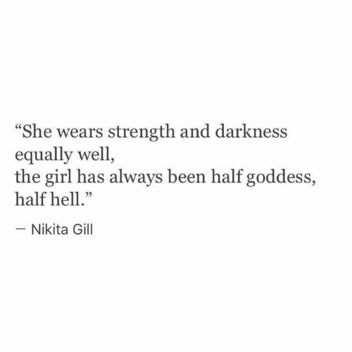 """Girl, Hell, and Been: """"She wears strength and darkness  equally well,  the girl has always been half goddess,  half hell.""""  - Nikita Gill"""