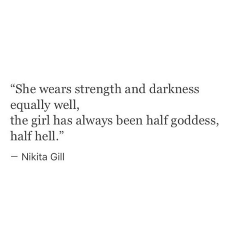 """Girl, Hell, and Been: """"She wears strength and darkness  equally well  the girl has always been half goddess,  half hell.""""  -Nikita Gill"""