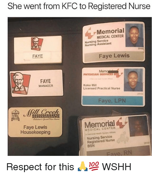 registered nurse: She went from KFC to Registered Nurse  Memorial  MEDICAL CENTER  Nursing Service  Nursing Assistant  231  FAYE  Faye Lewis  Me  PHYSICIAN SERVICES  FAYE  MANAGER  Koke Mill  Licensed Practical Nurse  Faye, LPN  ll Creek  Memorial  Faye Lewis  Housekeeping  MEDICAL CENTER  Nursing Service  Registered Nurse  BSN  23103  Fave, RN Respect for this 🙏💯 WSHH