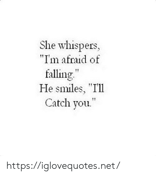 "Smiles: She whispers,  ""I'm afraid of  falling""  He smiles, ""Ill  Catch you. https://iglovequotes.net/"