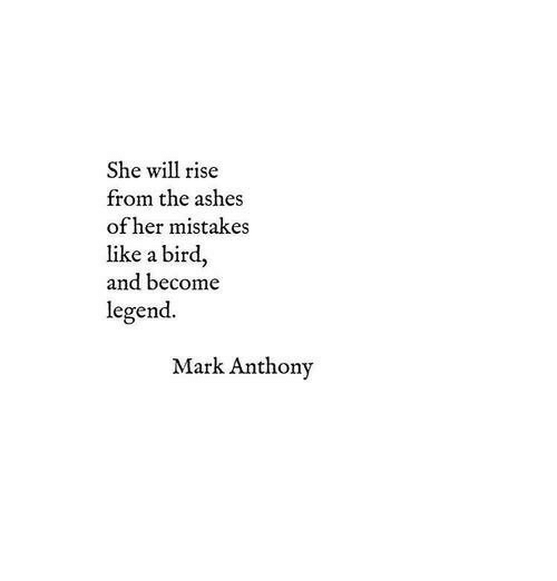 like a bird: She will rise  from the ashes  of her mistakes  like a bird,  and become  legend.  Mark Anthony