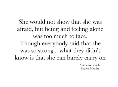 Being Alone, Too Much, and Strong: She would not show that she was  afraid, but being and feeling alone  was too much to face.  Though everybody said that she  was so strong.. what they didn't  know is that she can barely carry on  A little too much  -Shawn Mendes