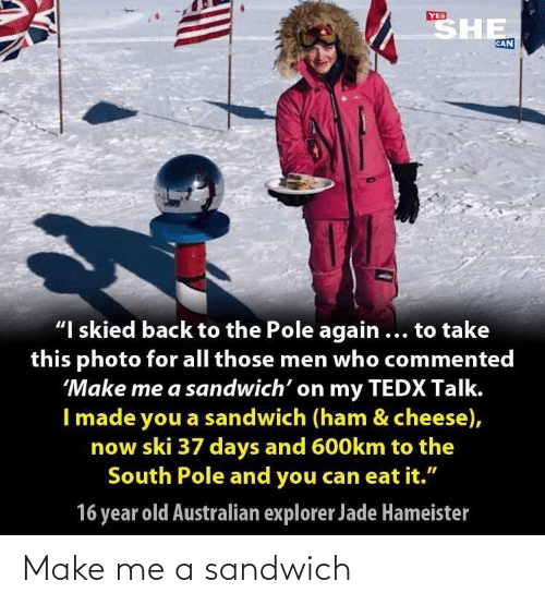 "Old, Australian, and Back: SHE  YES  CAN  ""I skied back to the Pole again ... to take  this photo for all those men who commented  'Make me a sandwich' on my TEDX Talk.  I made you a sandwich (ham & cheese),  now ski 37 days and 600km to the  South Pole and you can eat it.""  16 year old Australian explorer Jade Hameister Make me a sandwich"