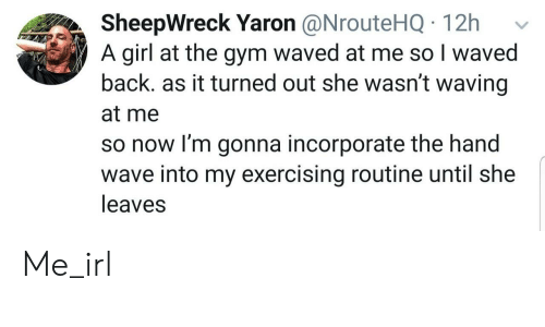 waving: SheepWreck Yaron @NrouteHQ 12h  A girl at the gym waved at me so I waved  back. as it turned out she wasn't waving  at me  so now I'm gonna incorporate the hand  wave into my exercising routine until she  leaves Me_irl