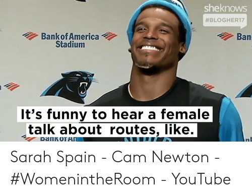 Cam Newton Memes: sheknows  #BLOGHER17  Ban  Bankof America  Stadium  It's funny to hear a female  talk about routes, like. Sarah Spain - Cam Newton - #WomenintheRoom - YouTube