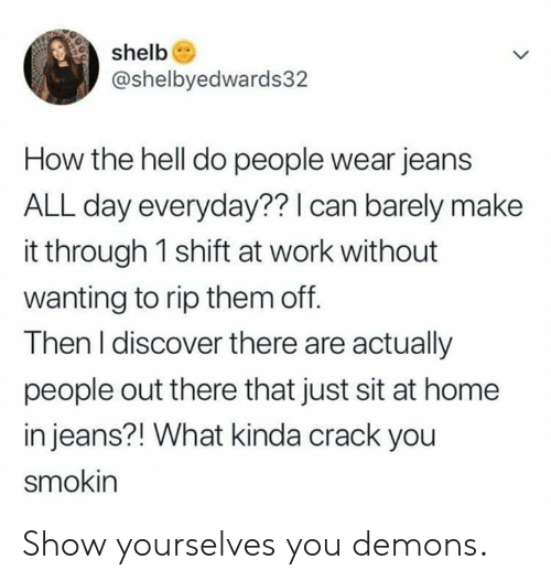 Dank, Work, and Discover: shelb  @shelbyedwards32  How the hell do people wear jeans  ALL day everyday?? I can barely make  it through 1 shift at work without  wanting to rip them off.  Then I discover there are actually  people out there that just sit at home  in jeans?! What kinda crack you  smokin Show yourselves you demons.