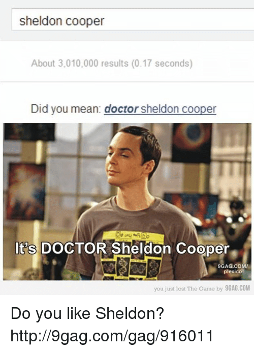 You Just Lost The Game: sheldon cooper  About 3,010,000 results (0.17 seconds)  Did you mean: doctor sheldon cooper  It's DOCTOR Sheldon Cooper  9GAG.COM/  plexico  you just lost The Game by 9GAG.COM Do you like Sheldon? http://9gag.com/gag/916011