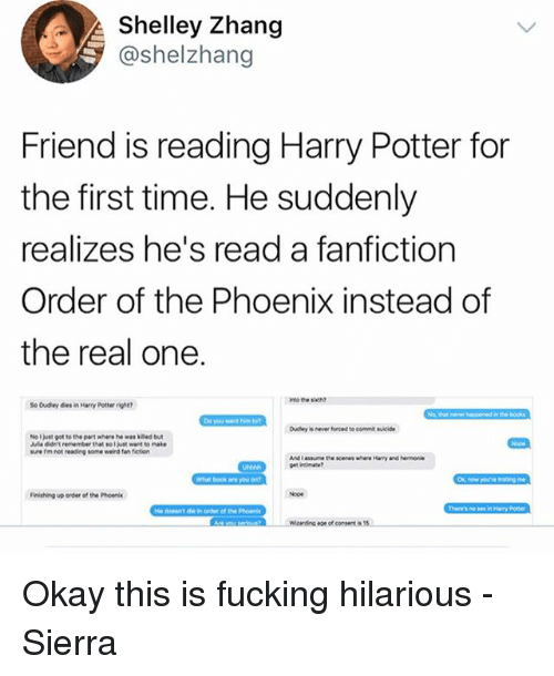 Fanfiction, Harry Potter, and Memes: Shelley Zhang  @shelzhang  Friend is reading Harry Potter for  the first time. He suddenly  realizes he's read a fanfiction  Order of the Phoenix instead of  the real one.  o Dudey des in Harry Potter rit  No l just got to the pawt where he was ked bu  ure rm not reading some weind fen fiction  What book are  Finishing up onder of the Phoen  on of consent is Okay this is fucking hilarious - Sierra
