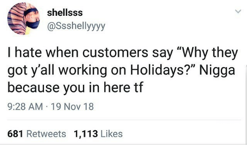 "In Here: shellsss  @Ssshellyyyy  I hate when customers say ""Why they  got y'all working on Holidays?"" Nigga  because you in here tf  9:28 AM · 19 Nov 18  681 Retweets 1,113 Likes"