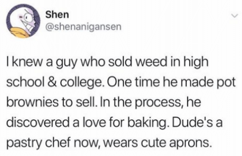 College, Cute, and Dank: Shen  @shenanigansen  I knew a guy who sold weed in high  school & college. One time he made pot  brownies to sell. In the process, he  discovered a love for baking. Dude's a  pastry chef now, wears cute aprons.