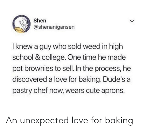 College, Cute, and Love: Shen  @shenanigansen  I knew a guy who sold weed in high  school & college. One time he made  pot brownies to sell. In the process, he  discovered a love for baking. Dude's a  pastry chef now, wears cute aprons. An unexpected love for baking