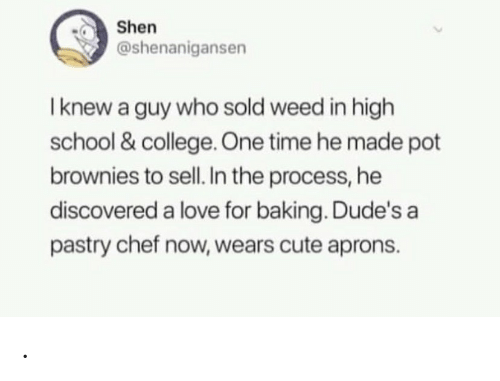 pot: Shen  @shenanigansen  I knew a guy who sold weed in high  school & college One time he made pot  brownies to sell. In the process, he  discovered a love for baking. Dude's a  pastry chef now, wears cute aprons. .