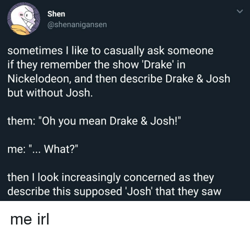 "Drake, Drake & Josh, and Nickelodeon: Shen  @shenanigansen  sometimes I like to casually ask someone  if they remember the show 'Drake' in  Nickelodeon, and then describe Drake & Josłh  but without Josh  1l  them. ""Oh you mean Drake & Josh!""  me: ""... What?""  then I look increasingly concerned as they  describe this supposed 'Josh' that they saw me irl"