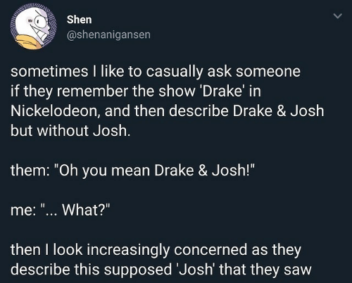 "Nickelodeon: Shen  @shenanigansen  sometimes I like to casually ask someone  if they remember the show Drake in  Nickelodeon, and then describe Drake & Josh  but without Josh  them: ""Oh you mean Drake & Josh!""  me: ""... What?""  then I look increasingly concerned as they  describe this supposed Josh' that they saw"