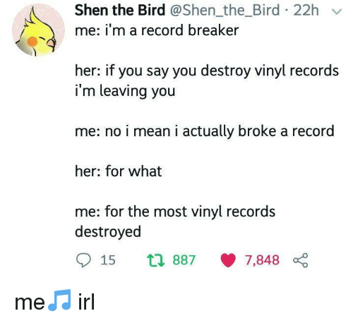 breaker: Shen the Bird @Shen_the_Bird 22h v  me: i'm a record breaker  her: if you say you destroy vinyl records  i'm leaving you  me: no i mean i actually broke a record  her: for what  me: for the most vinyl records  destroyed  15 th 887 7,848 0 me🎵 irl