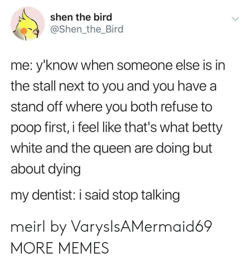 betty white: shen the bird  @Shen_the_Bird  me: y'know when someone else is in  the stall next to you and you have a  stand off where you both refuse to  poop first, i feel like that's what betty  white and the queen are doing but  about dying  my dentist: i said stop talking meirl by VarysIsAMermaid69 MORE MEMES