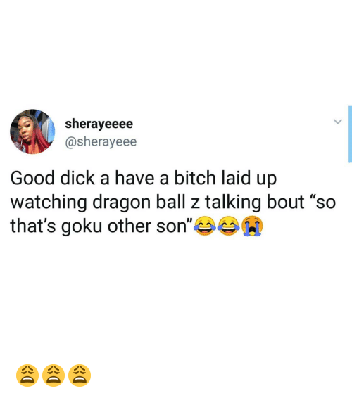 """Dragon Ball Z: sherayeeee  @sherayeee  Good dick a have a bitch laid up  watching dragon ball z talking bout """"so  that's goku other son""""岑岑00 😩😩😩"""