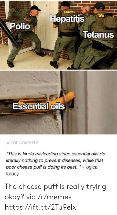"""Memes, Best, and Hepatitis: SHERIFE  Hepatitis  Polio  Tetanus  Essential oils  TOP COMMENT  """"This is kinda misleading since essential oils do  literally nothing to prevent diseases, while that  poor cheese puff is doing its best. """" - logical  fallacy The cheese puff is really trying okay? via /r/memes https://ift.tt/2Tu9eIx"""