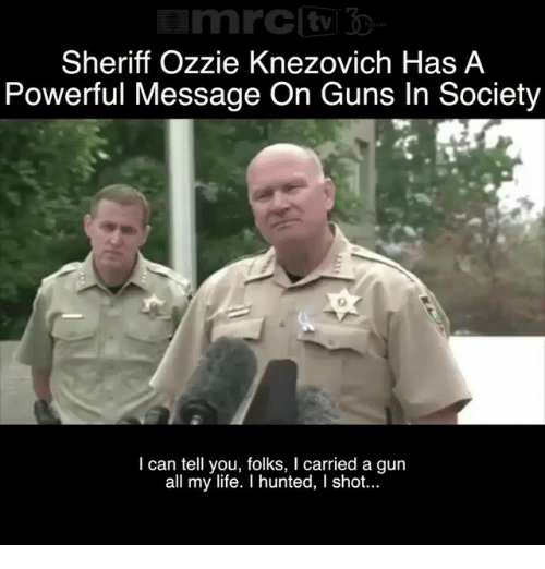 Hunted: Sheriff Ozzie Knezovich Has A  Powerful Message On Guns In Society  I can tell you, folks, I carried a gun  all my life. I hunted, I shot...