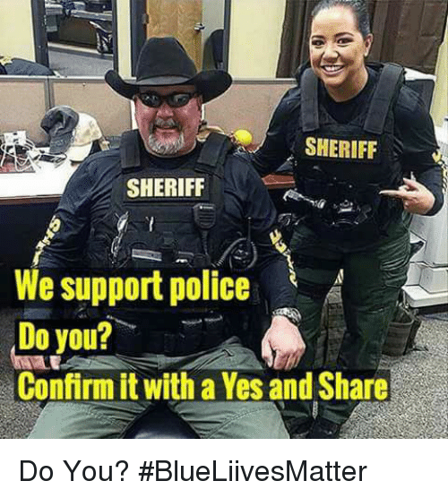 Memes, Police, and 🤖: SHERIFF  SHERIFF  We support police  Do you?  Confirm it with a Yes and Share Do You? #BlueLiivesMatter