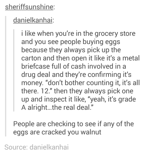 "Grocery: sheriffsunshine:  danielkanhai:  i like when you're in the grocery store  and you see people buying eggs  because they always pick up the  carton and then open it like it's a metal  briefcase full of cash involved in a  drug deal and they're confirming it's  money. ""don't bother counting it, it's all  there. 12."" then they always pick one  up and inspect it like, ""yeah, it's grade  A alright..the real deal.""  People are checking to see if any of the  eggs are cracked you walnut  Source: danielkanhai"