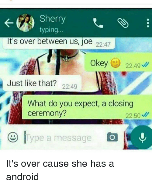 Memes, 🤖, and Sherry: Sherry  SS  typing  It's over between us, joe 22:47  Okey 22:49  Just like that?  22:49  What do you expect, a closing  ceremony?  22:50  ype a message It's over cause she has a android