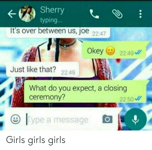 Girls, Joe, and Sherry: Sherry  typing.  ..  It's over between us, joe 2247  Okey 2249  Just like that? 2249  What do you expect, a closing  ceremony?  22:50  lype a message Girls girls girls