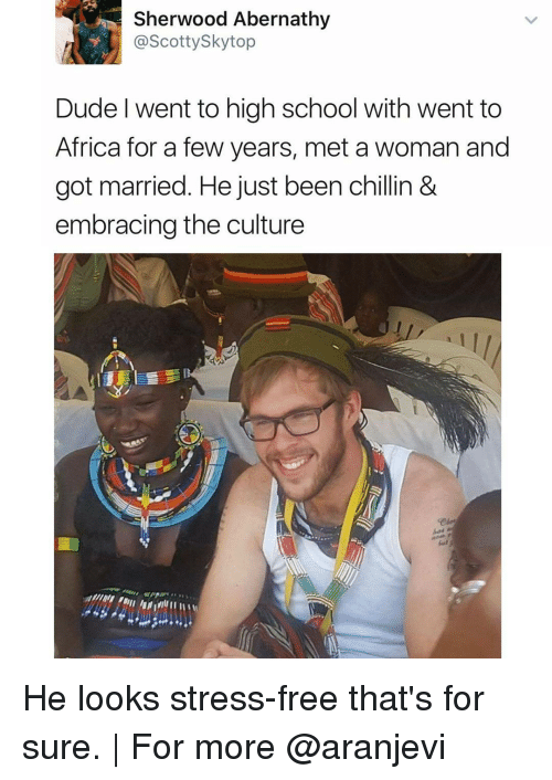 Memes, 🤖, and High School: Sherwood Abernath  @Scotty Skytop  Dude l went to high school with went to  Africa for a few years, met a woman and  got married. He just been chillin &  embracing the culture He looks stress-free that's for sure. | For more @aranjevi