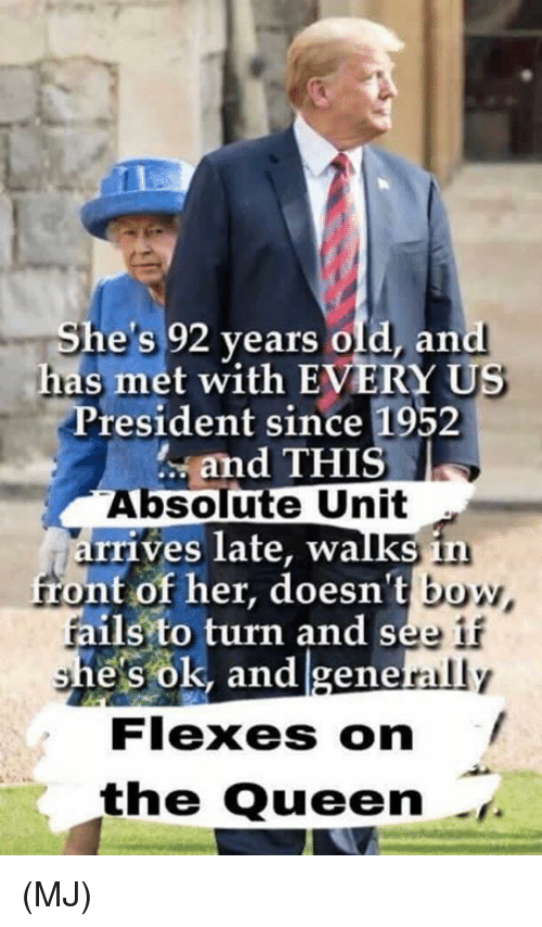 Flexes: She's 92 years old, and  has met with EVERY US  President since 1952  and THIS  Absolute Unit  rrives late, walks in  front of her, doesn't bo  fails to turn and see  e's ok, and gene  rally  Flexes on  the Queen (MJ)
