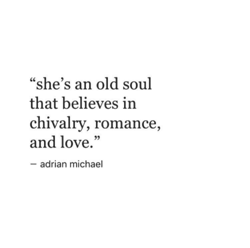 """Love, Michael, and Old: """"she's an old soul  that believes in  chivalry, romance  and love.""""  35  adrian michael"""
