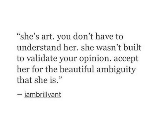 """Ambiguity: """"she's art. you don't have to  understand her. she wasn't built  to validate your opinion. accept  her for the beautiful ambiguity  that she is.""""  : 22  iambrillyant"""