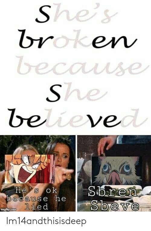broken: She's  broken  because  She  believed  Sbren  Sbeve  He s ok  because he  lied  imgflip.com Im14andthisisdeep