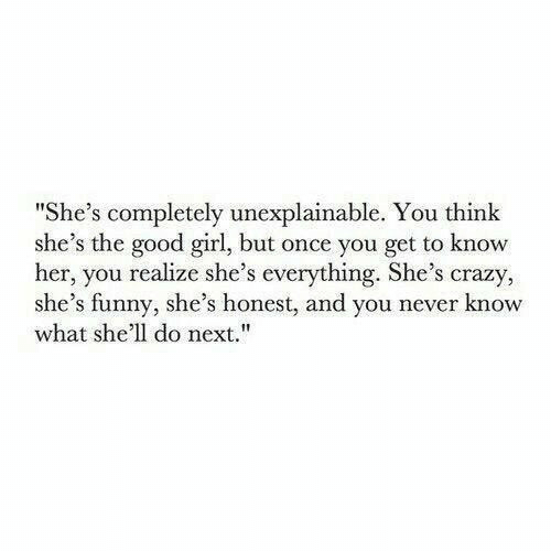 "Crazy, Funny, and Girl: ""She's completely unexplainable. You think  she's the good girl, but once you get to know  her, you realize she's everything. She's crazy,  she's funny, she's honest, and you never know  what she'll do next."""