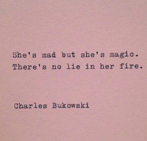 Fire, Magic, and Mad: She's mad but she's magic.  There' s no lie in her fire  Charles Bukowski