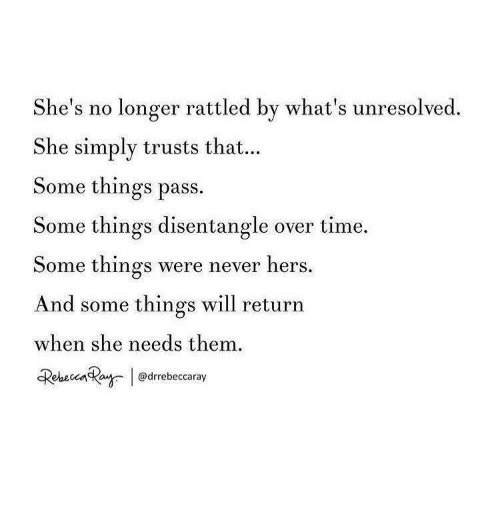 Time, Never, and Will: She's no longer rattled by what's unresolved  She simply trusts that...  Some things pass.  Some things disentangle over time.  Some things were never hers  And some things will return  when she needs them  Rebecenkaw @drrebeccaray
