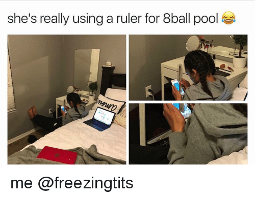 8ball: she's really using a ruler for 8ball pool me @freezingtits