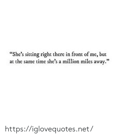 "Time, Net, and Href: ""She's sitting right there in front of me, but  at the same time she's a million miles away.""  93 https://iglovequotes.net/"