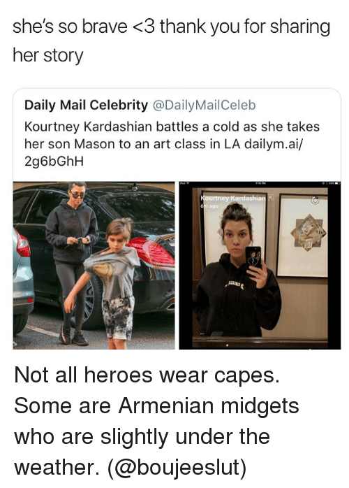 Armenian: she's so brave <3 thank you for sharing  her story  Daily Mail Celebrity @DailyMailCeleb  Kourtney Kardashian battles a cold as she takes  her son Mason to an art class in LA dailym.ai/  2g6bGhH  6  ago Not all heroes wear capes. Some are Armenian midgets who are slightly under the weather. (@boujeeslut)