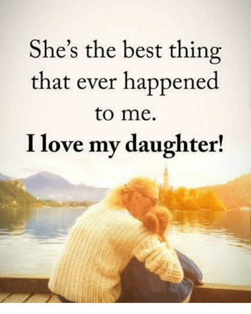 Love, Memes, and Best: She's the best thing  that ever happened  to me.  I love my daughter!