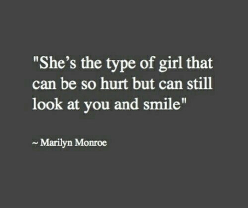 "type: ""She's the type of girl that  can be so hurt but can still  look at you and smile""  Marilyn Monroe"
