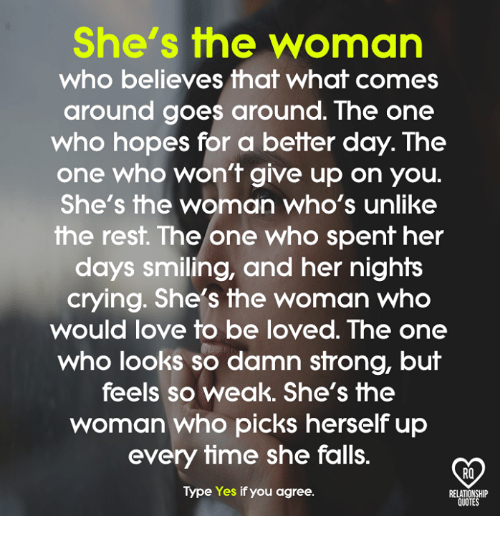 Crying, Love, and Memes: She's the woman  who believes that what comes  around goes around. The one  who hopes for a better day. The  one who won't give up on you.  She's the woman who's unlike  the resft. The one who spenf her  days smiling, and her nights  crying. She's the woman who  would love to be loved. The one  who looks so damn strong, but  feels so weak. She's the  woman who picks herself up  every time she falls.  Type Yes if you agree.  RO  QUOTES
