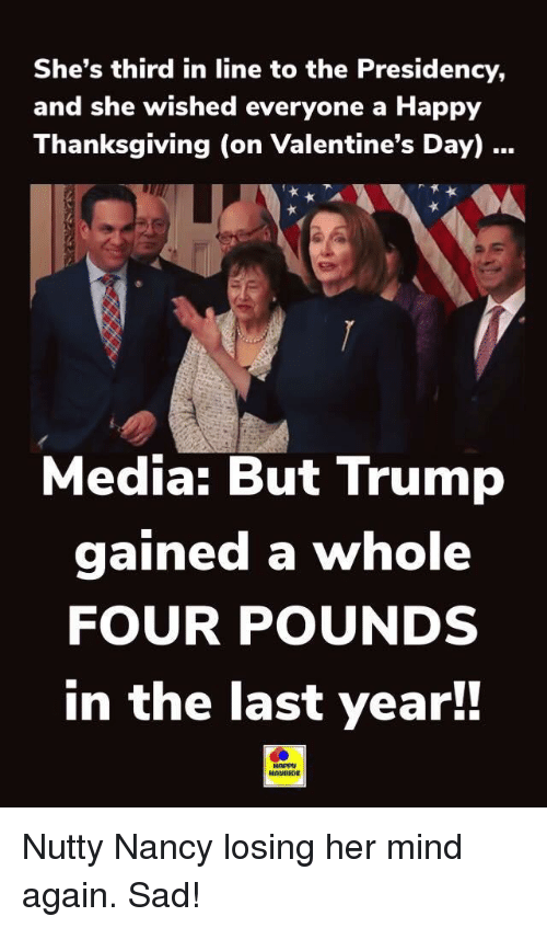 Thanksgiving, Valentine's Day, and Happy: She's third in line to the Presidency,  and she wished everyone a Happy  Thanksgiving (on Valentine's Day)  Media: But Trump  gained a whole  FOUR POUNDS  in the last year!!