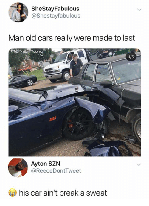 Cars, Break, and Old: SheStayFabulous  @Shestayfabulous  Man old cars really were made to last  1/5  Ayton SZN  @ReeceDontTweet  his car ain't break a sweat